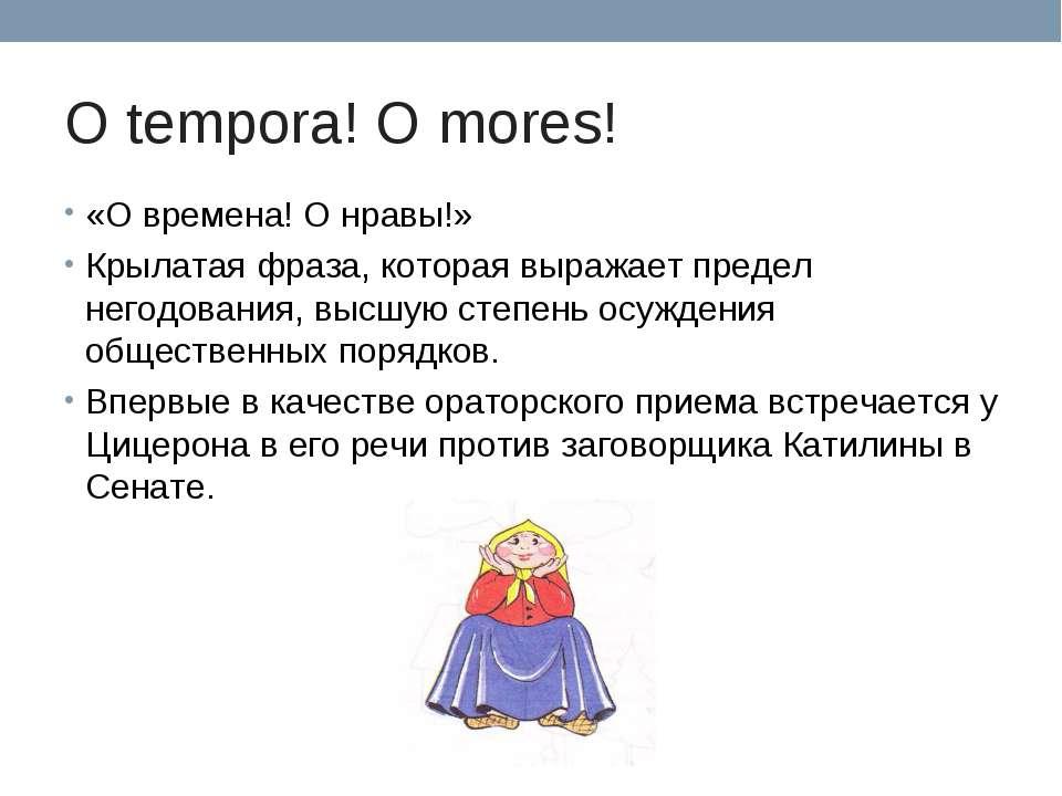O tempora! O mores! «О времена! О нравы!» Крылатая фраза, которая выражает пр...