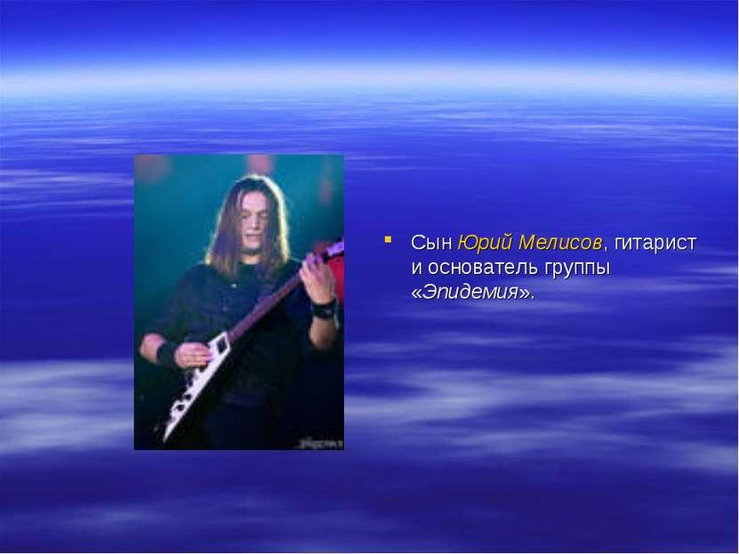 Сын Юрий Мелисов, гитарист и основатель группы «Эпидемия».
