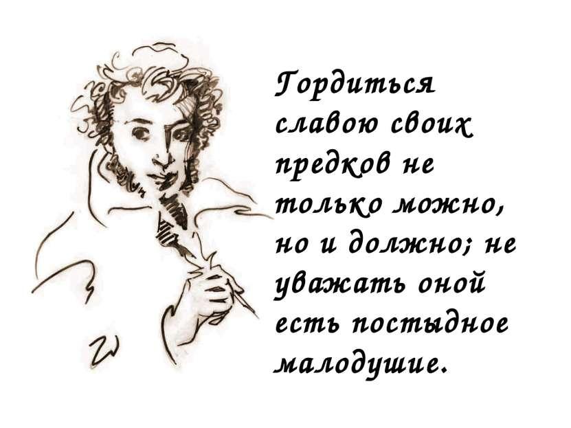 Гордиться славою своих предков не только можно, но и должно; не уважать оной ...