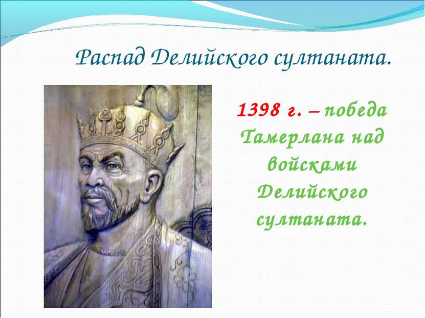 Распад Делийского султаната. 1398 г. – победа Тамерлана над войсками Делийско...