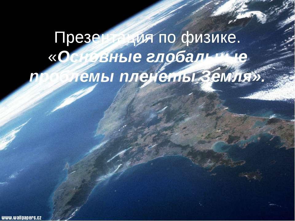 Презентация по физике. «Основные глобальные проблемы пленеты Земля».