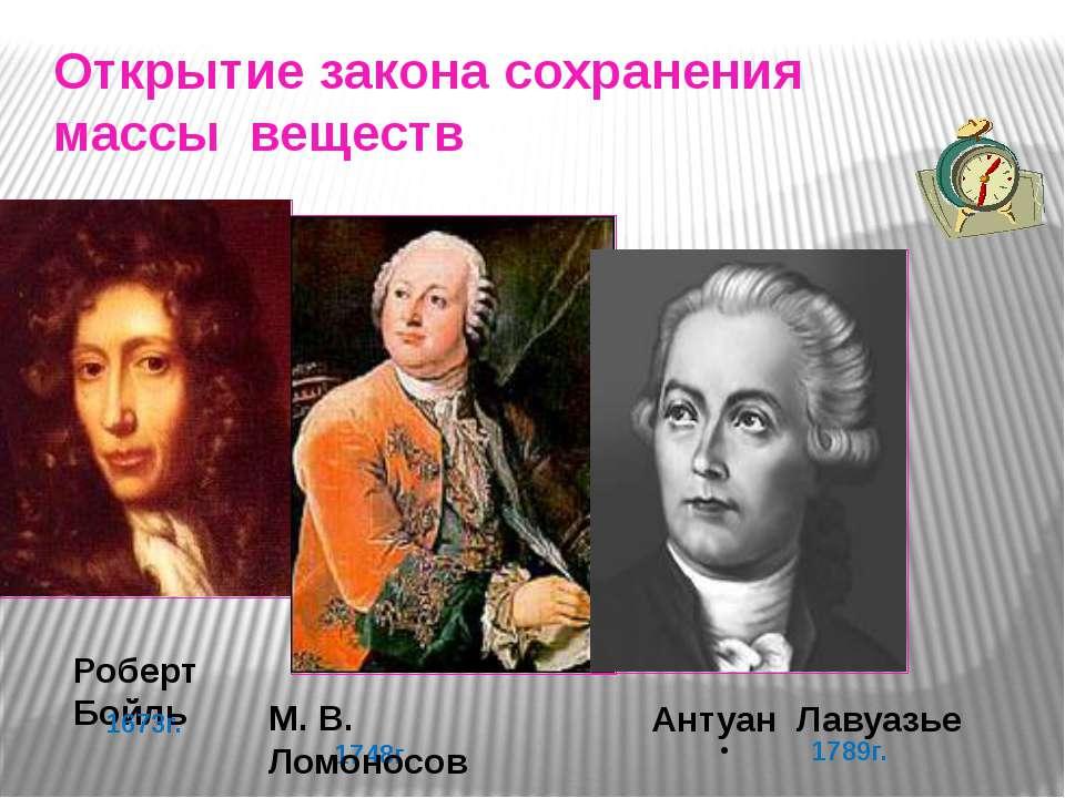 Открытие закона сохранения массы веществ 1789г. Роберт Бойль 1673г. 1748г. М....