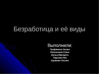 Безработица и её виды Выполнили: Трофименко Оксана Васильченко Елена Шульц Ма...