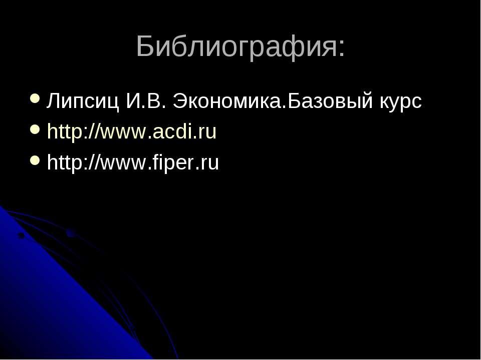 Библиография: Липсиц И.В. Экономика.Базовый курс http://www.acdi.ru http://ww...