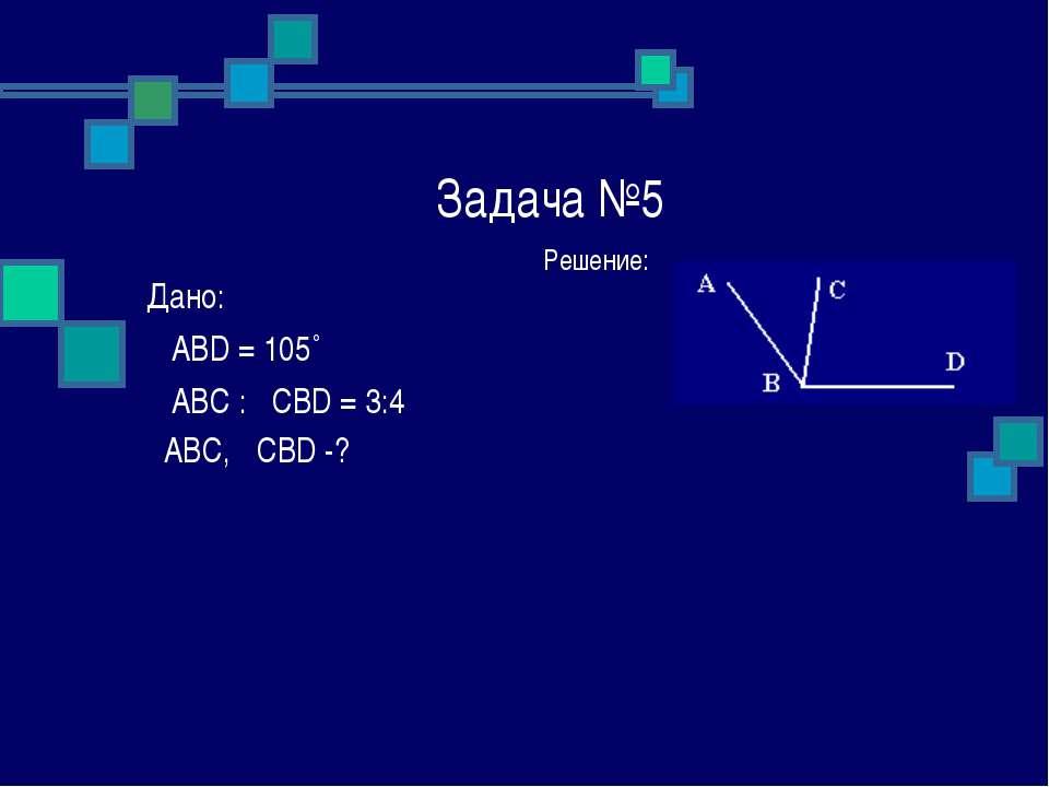 Задача №5 Решение: Дано: ے ABD = 105˚ ے ABC : ےCBD = 3:4 ےABC, ےCBD -?