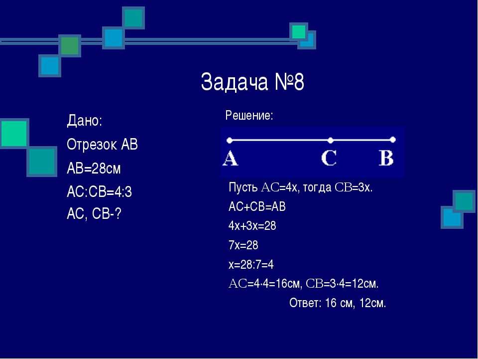 Задача №8 Решение: Пусть AC=4x, тогда CB=3x. AC+CB=AB 4x+3x=28 7x=28 x=28:7=4...