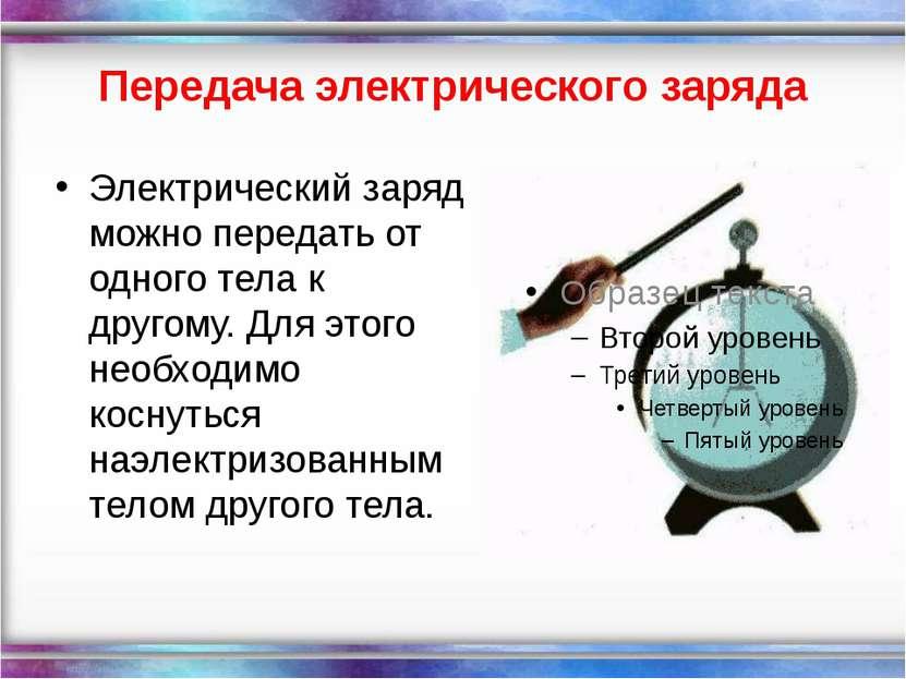 Передача электрического заряда Электрический заряд можно передать от одного т...
