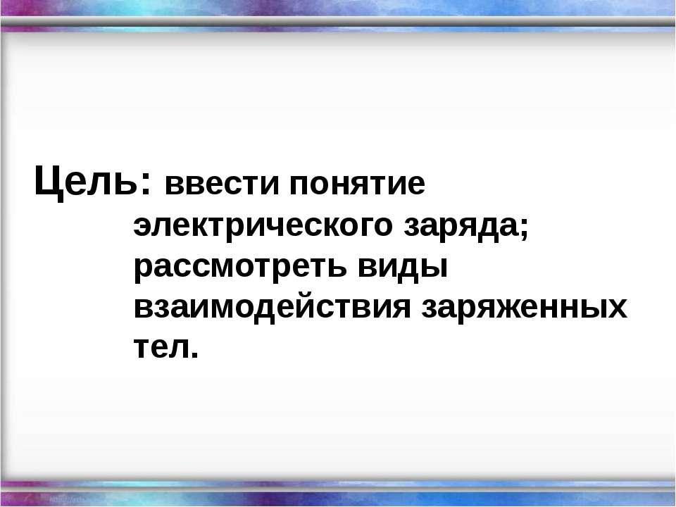 Цель: ввести понятие электрического заряда; рассмотреть виды взаимодействия з...