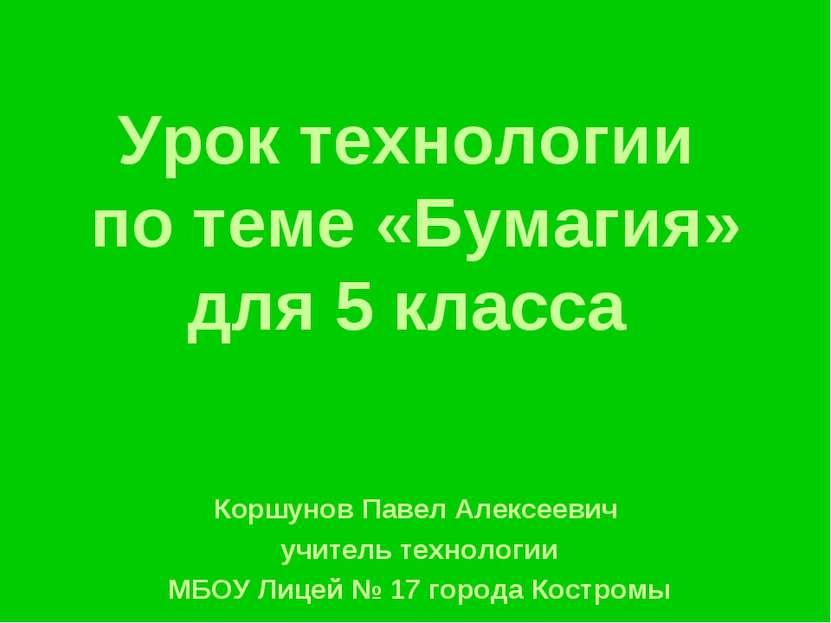Урок технологии по теме «Бумагия» для 5 класса Коршунов Павел Алексеевич учит...