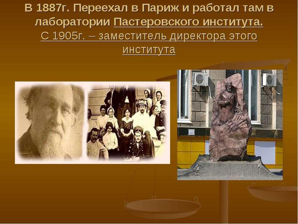 В 1887г. Переехал в Париж и работал там в лаборатории Пастеровского института...