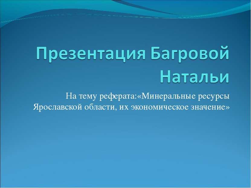 На тему реферата:«Минеральные ресурсы Ярославской области, их экономическое з...
