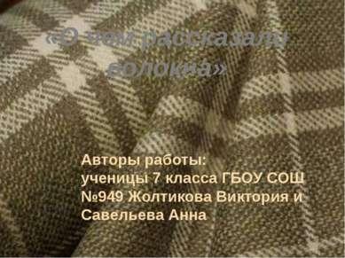 «О чем рассказали волокна» Авторы работы: ученицы 7 класса ГБОУ СОШ №949 Жолт...