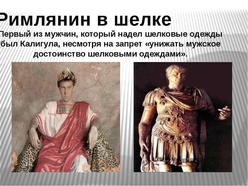Римлянин в шелке Первый из мужчин, который надел шелковые одежды был Калигула...