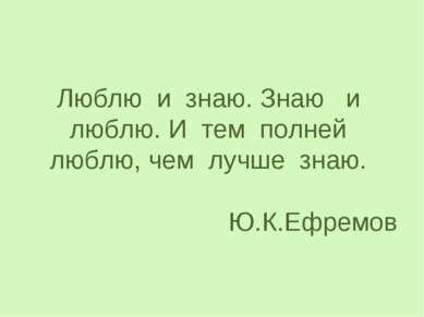 Люблю и знаю. Знаю и люблю. И тем полней люблю, чем лучше знаю. Ю.К.Ефремов