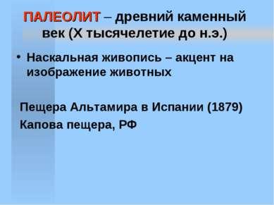 ПАЛЕОЛИТ – древний каменный век (X тысячелетие до н.э.) Наскальная живопись –...