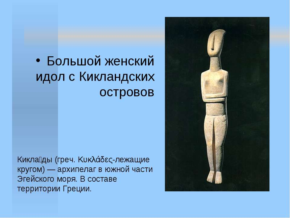 Большой женский идол с Кикландских островов Кикла ды (греч. Κυκλάδες-лежащие ...