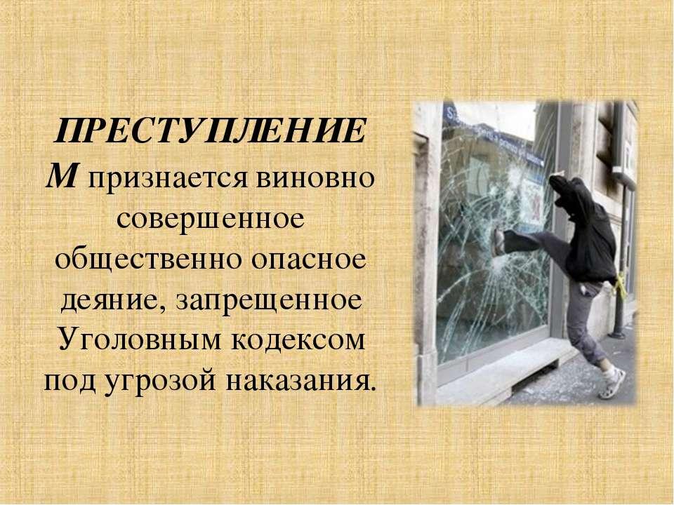 ПРЕСТУПЛЕНИЕМ признается виновно совершенное общественно опасное деяние, запр...