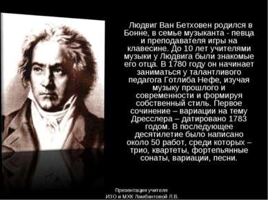Людвиг Ван Бетховен родился в Бонне, в семье музыканта - певца и преподавател...
