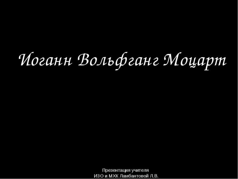 Иоганн Вольфганг Моцарт Презентация учителя ИЗО и МХК Ламбантовой Л.В.
