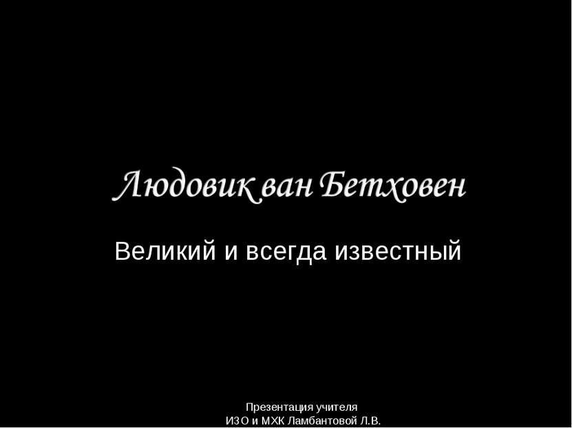 Великий и всегда известный Презентация учителя ИЗО и МХК Ламбантовой Л.В.