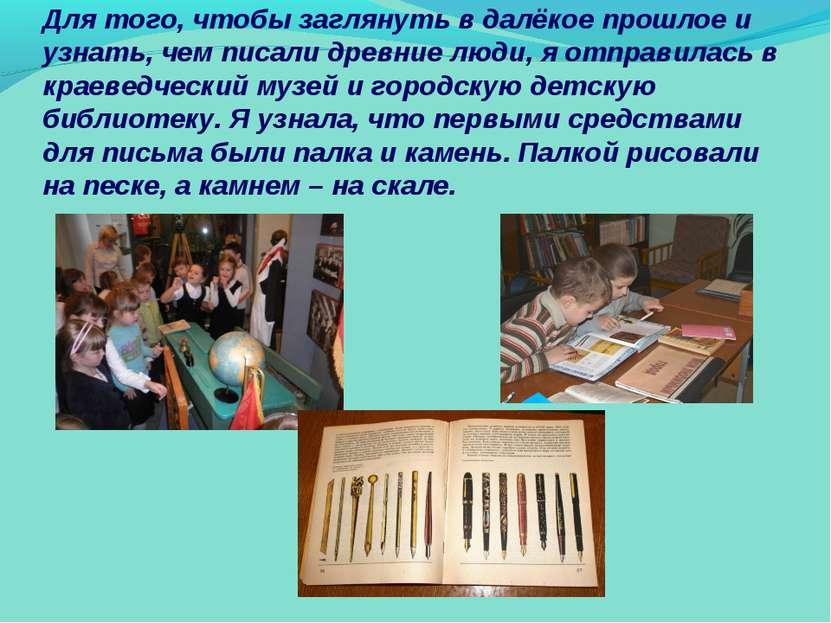 Для того, чтобы заглянуть в далёкое прошлое и узнать, чем писали древние люди...