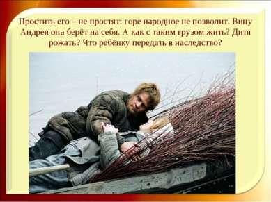 Простить его – не простят: горе народное не позволит. Вину Андрея она берёт н...
