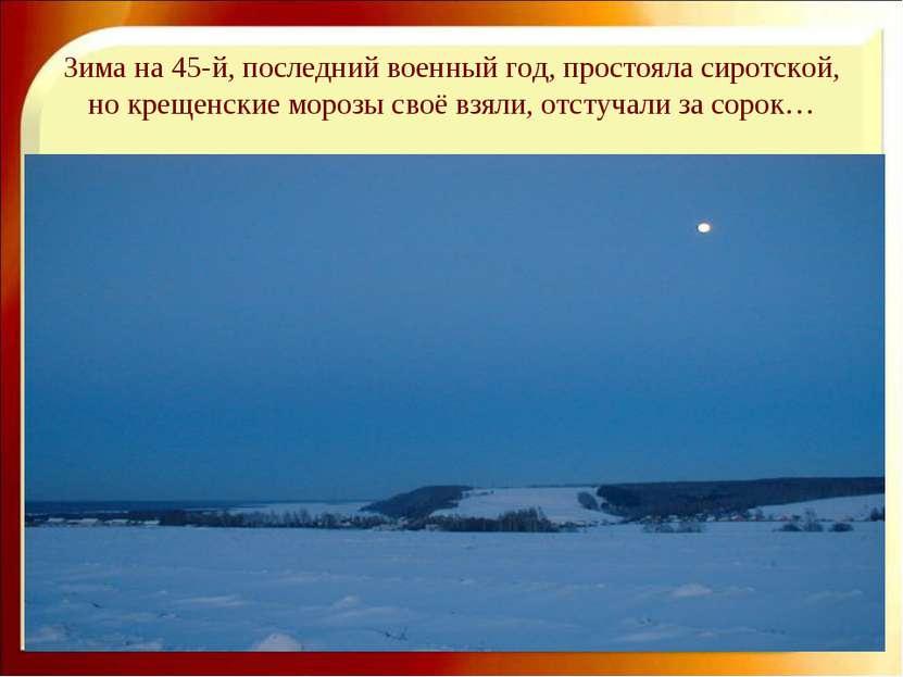 Зима на 45-й, последний военный год, простояла сиротской, но крещенские мороз...