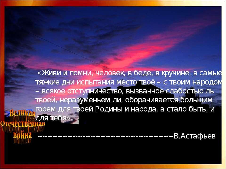 «Живи и помни, человек, в беде, в кручине, в самые тяжкие дни испытания место...