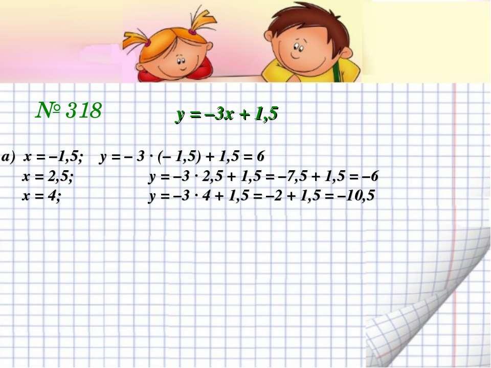 № 318 у = –3х + 1,5 а) х = –1,5; у = – 3 ∙ (– 1,5) + 1,5 = 6 х = 2,5; у = –3 ...