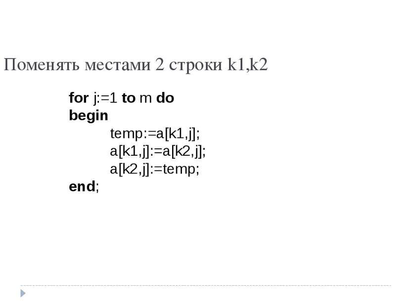 Поменять местами 2 строки k1,k2 for j:=1 to m do begin temp:=a[k1,j]; a[k1,j]...