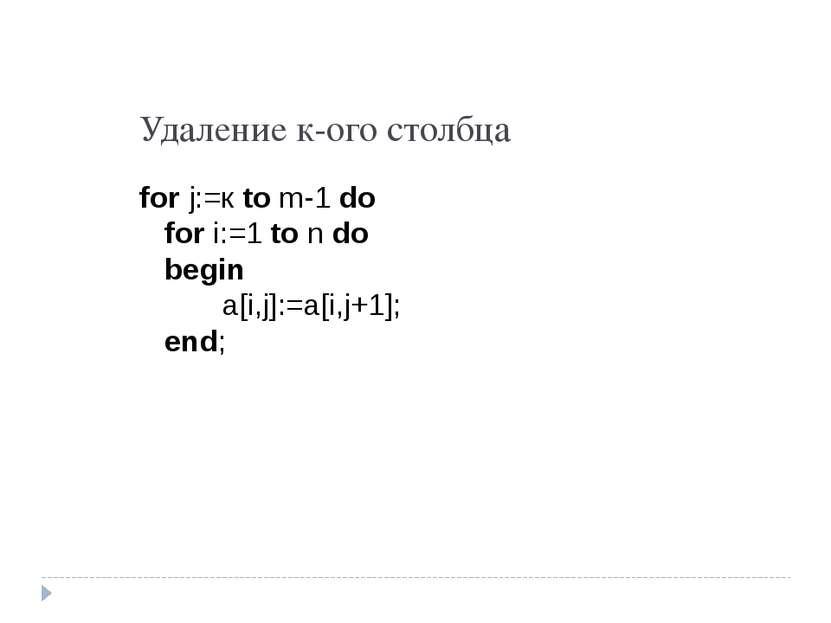 Удаление к-ого столбца for j:=к to m-1 do for i:=1 to n do begin a[i,j]:=a[i,...