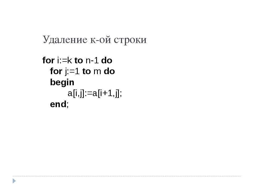 Удаление к-ой строки for i:=k to n-1 do for j:=1 to m do begin a[i,j]:=a[i+1,...