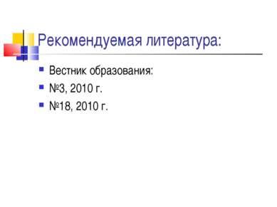 Рекомендуемая литература: Вестник образования: №3, 2010 г. №18, 2010 г.