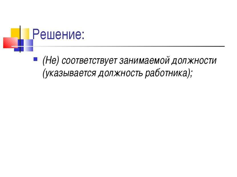 Решение: (Не) соответствует занимаемой должности (указывается должность работ...