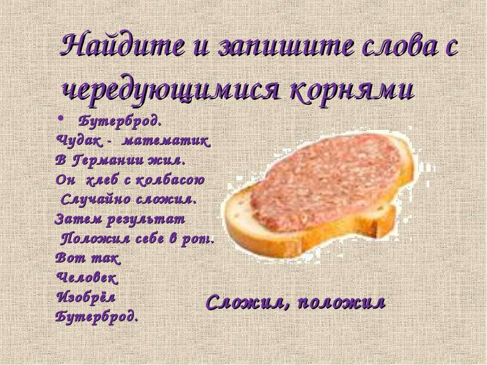 Найдите и запишите слова с чередующимися корнями Бутерброд. Чудак - математик...