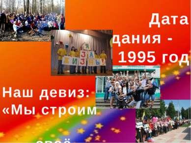 Дата создания - 1995 год Наш девиз: «Мы строим своё будущее»