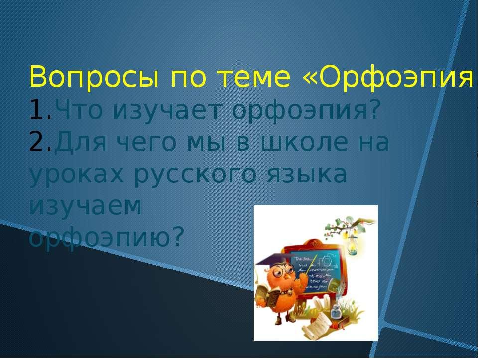 Вопросы по теме «Орфоэпия». Что изучает орфоэпия? Для чего мы в школе на урок...