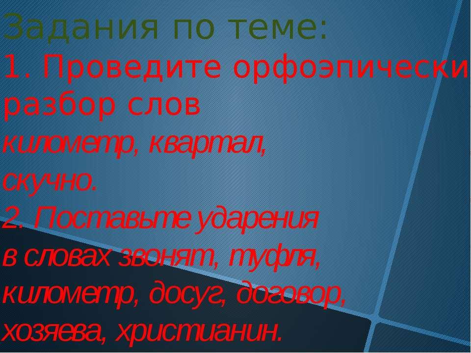 Задания по теме: 1. Проведите орфоэпический разбор слов километр, квартал, ск...