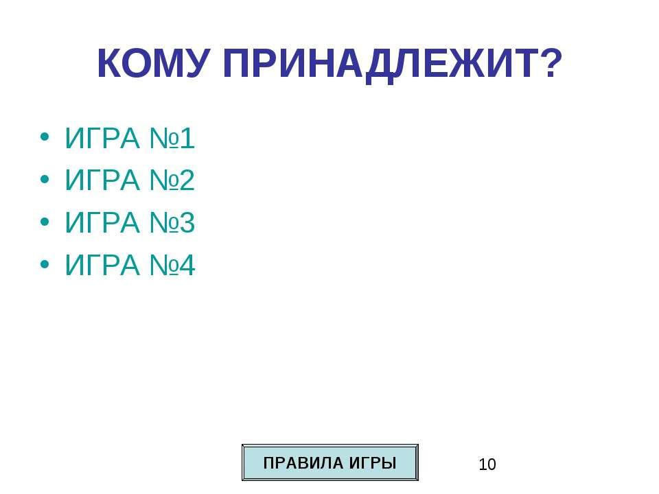 КОМУ ПРИНАДЛЕЖИТ? ИГРА №1 ИГРА №2 ИГРА №3 ИГРА №4 ПРАВИЛА ИГРЫ