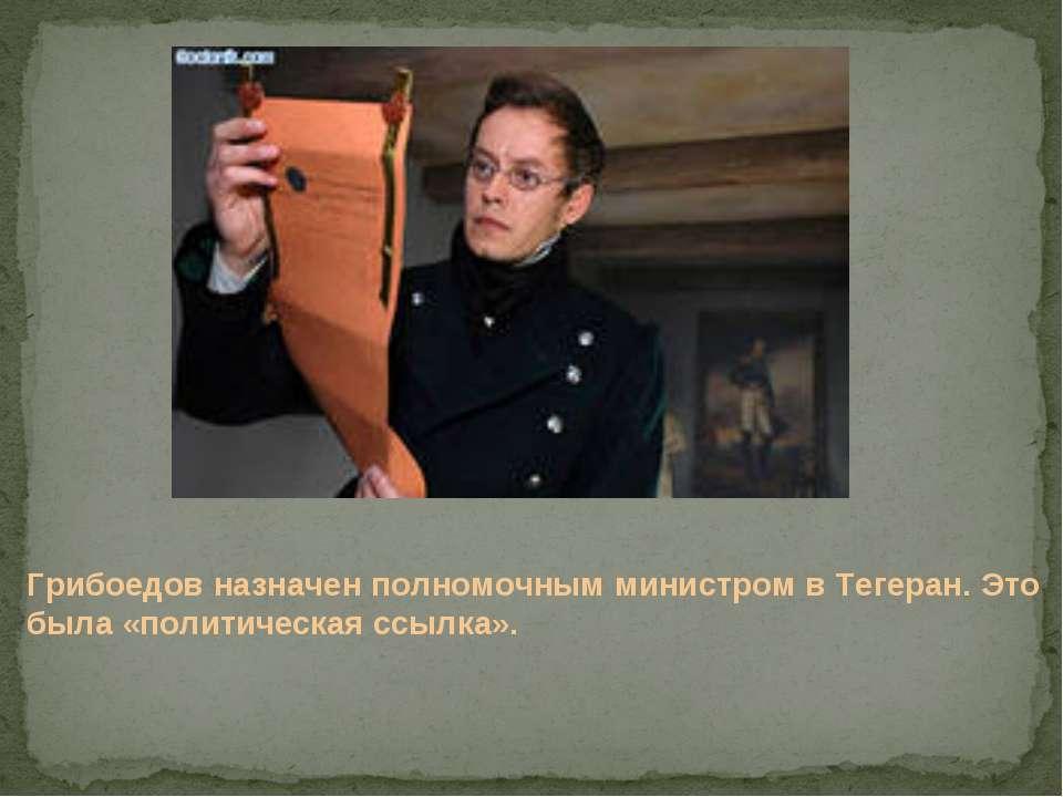 Грибоедов назначен полномочным министром в Тегеран. Это была «политическая сс...