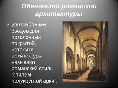 Обенности романской архитектуры употребление сводов для потолочных покрытий, ...