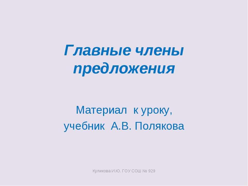 Главные члены предложения Материал к уроку, учебник А.В. Полякова Куликова И....