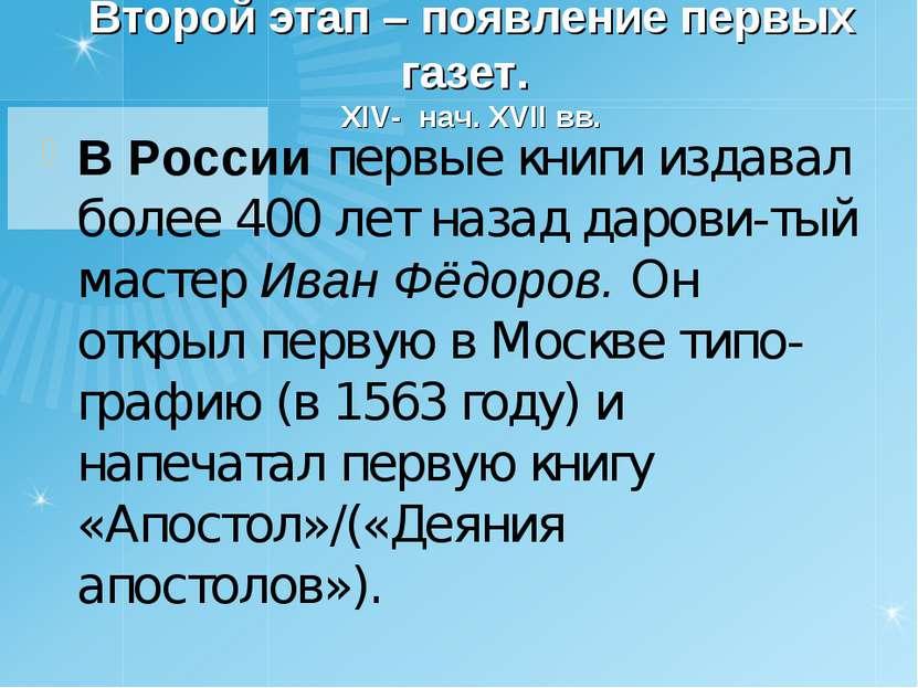 Второй этап – появление первых газет. XIV- нач. XVII вв. В России первые книг...