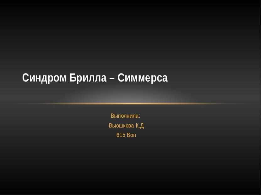 Выполнила: Вьюшкова К.Д 615 Воп Синдром Брилла – Симмерса