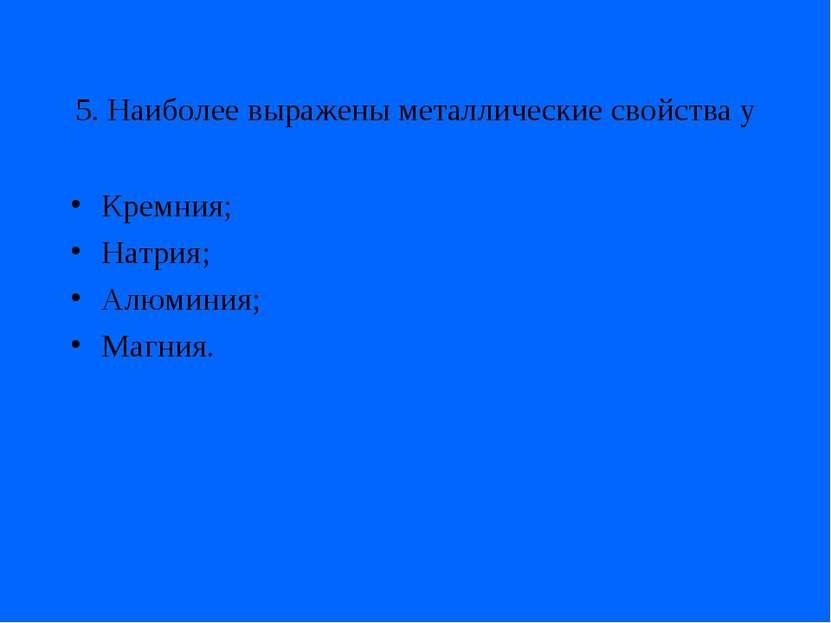 5. Наиболее выражены металлические свойства у Кремния; Натрия; Алюминия; Магния.