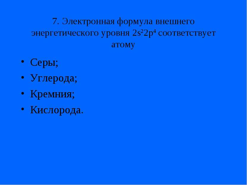 7. Электронная формула внешнего энергетического уровня 2s22p4 соответствует а...