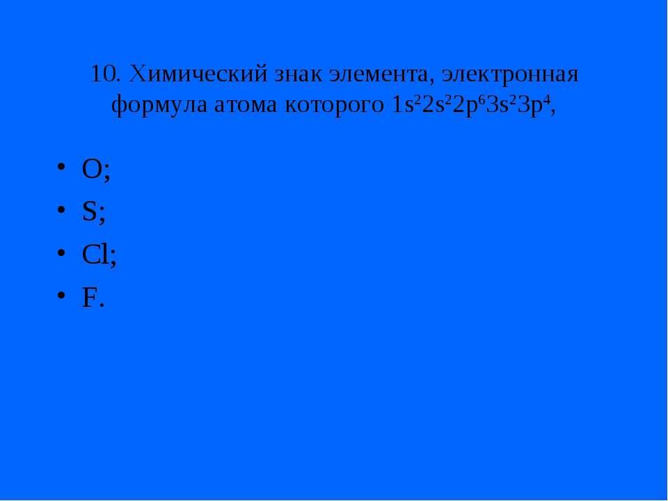 10. Химический знак элемента, электронная формула атома которого 1s22s22p63s2...