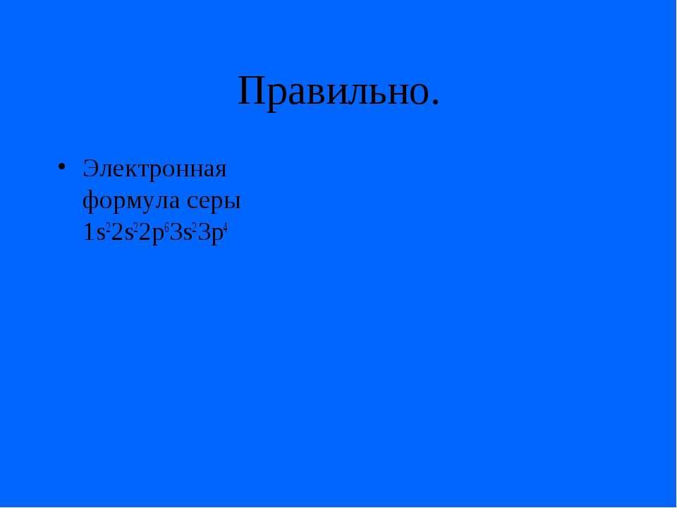 Правильно. Электронная формула серы 1s22s22p63s23p4