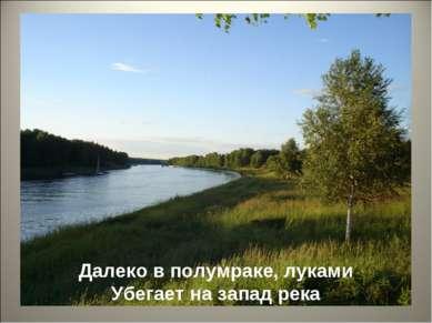 Далеко в полумраке, луками Убегает на запад река