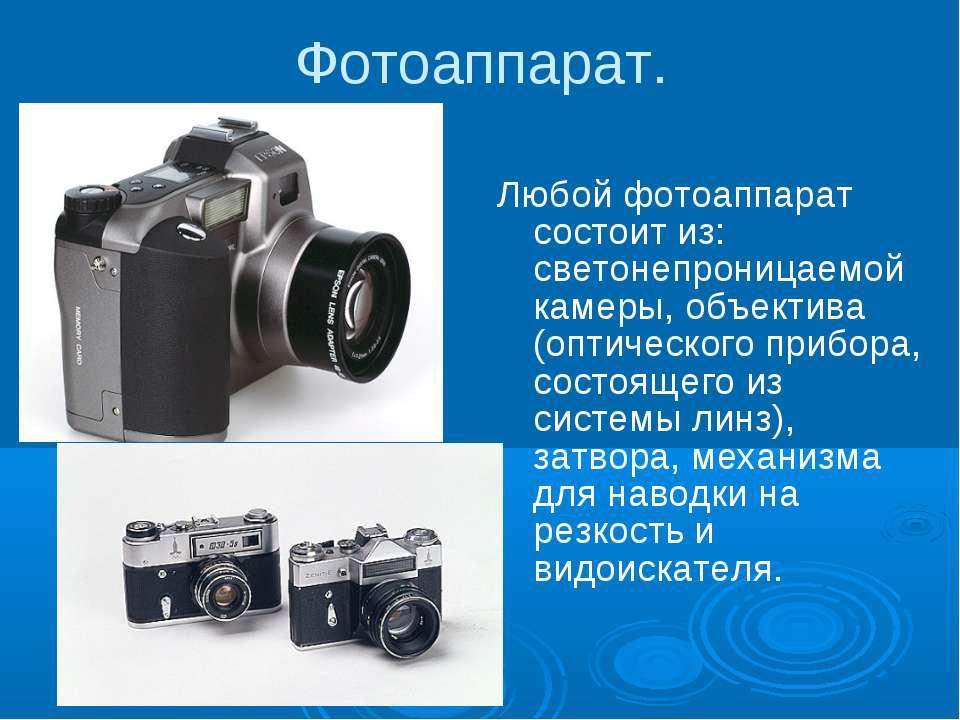 Фотоаппарат. Любой фотоаппарат состоит из: светонепроницаемой камеры, объекти...